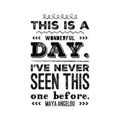 Wonderful day. Maya Angelou