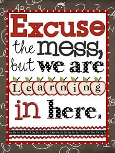 "Sometimes a mess is a sign of productivity. Great classroom poster - ""Excuse the mess, but we are learning in here."""