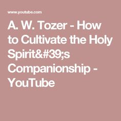 A. W. Tozer - How to Cultivate the Holy Spirit's Companionship - YouTube
