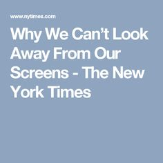Why We Can't Look Away From Our Screens - The New York Times
