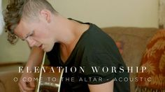 Elevation Worship - O Come to the Altar (Acoustic)