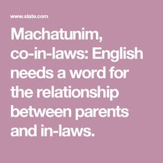 Machatunim, co-in-laws: English needs a word for the relationship between parents and in-laws.