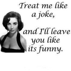 Treat me like a joke and I'll leave you like it's funny.  I think this goes for all types of relationships, friends, relatives, dating, etc.
