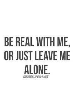 Be real with me or just leave me alone. And when was he EVER real? Real Love Quotes, Quotes To Live By, The Words, Favorite Quotes, Best Quotes, Game Quotes, Truth Quotes, Quotes Quotes, People Quotes