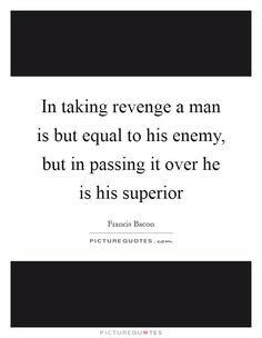 In taking revenge a man is but equal to his enemy, but in passing it over he is…