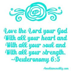 """""""Love the Lord your God with all your heart and with all your soul and with all your strength."""" ~Deuteronomy 6:5"""