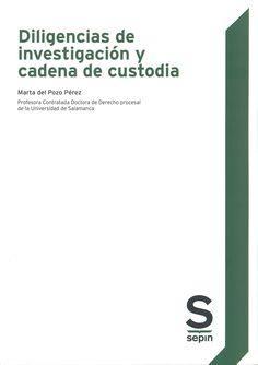 Diligencias de investigación y cadena de custodia/ Marta del Pozo Pérez. Las Rozas (Madrid) : Sepin, 2014. Sig. 343.1 Poz