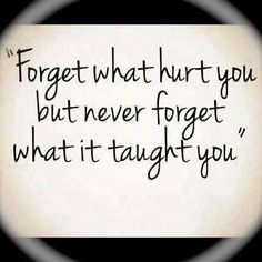 Forget what hurt you . But never forget what it taught you