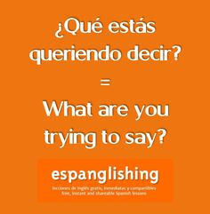 ¿Qué estás queriendo decir? = What are you trying to say?