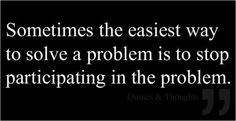 Sometimes the easiest way to solve a problem is to stop participating in the problems.