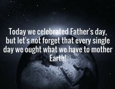 Today we celebrated Father's day, but let's not forget that every single day we ought what we have to mother Earth!