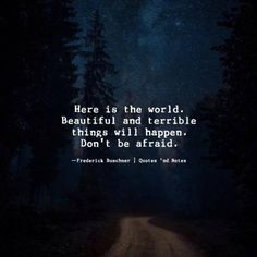 Here is the world. Beautiful and terrible things will happen. Don't be afraid. —Frederick Buechner —via http://ift.tt/2eY7hg4