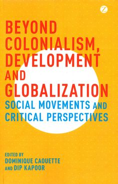 Beyond colonialism, development and globalization : social movements and critical perspectives / edited by Dominique Caouette and Dip Kapoor. (Zed Books, 2016) / HM 881 B3