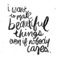 """""""i want to make beautiful things even if nobody cares."""""""