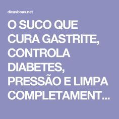 O SUCO QUE CURA GASTRITE, CONTROLA DIABETES, PRESSÃO E LIMPA COMPLETAMENTE A PELE! Diabetes, Alternative Medicine, Personal Trainer, Health Fitness, Life, Mousse, Heartburn, Diabetic Recipes, Healthy Recipes