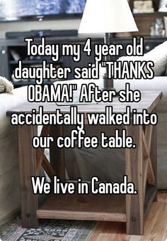 """Today my 4 year old daughter said """"THANKS OBAMA!"""" After she accidentally walked into our coffee table.We live in Canada."""