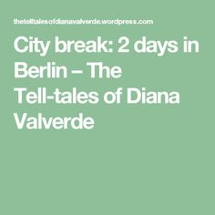 City break: 2 days in Berlin – The Tell-tales of Diana Valverde