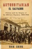 Authoritarian El Salvador: Politics and the Origins of the Military Regimes, 1880-1940