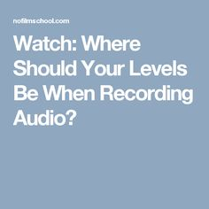 Watch: Where Should Your Levels Be When Recording Audio?