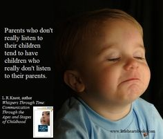 """Parents who don't really listen to their children tend to have children who really don't listen to their parents."" [From 'Whispers Through Time: Communication Through the Ages and Stages of Childhood' available June 2013; 'Two Thousand Kisses a Day: Gentle Parenting Through the Ages and Stages' by L.R.Knost now available] www.littleheartsbooks.com"