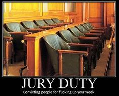Jury Duty:  Convicting people for F-ing up your week....