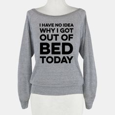 I Have No Idea Why I Got Out Of Bed... | T-Shirts, Tank Tops, Sweatshirts and Hoodies | HUMAN