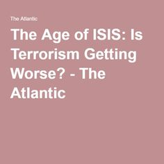 The Age of ISIS: Is Terrorism Getting Worse? - The Atlantic