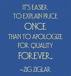 It's easier to explain price once than to apologize for quality forever! - Ziglar