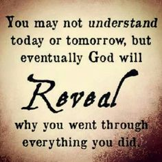 Eventually God will reveal why you went through everything you did.