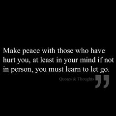 Make peace with those who have hurt you, at least in your mind if not in person, you must learn to let go.