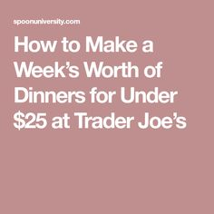 How to Make a Week's Worth of Dinners for Under $25 at Trader Joe's