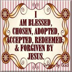 I am blessed, chosen, adopted, accepted, redeemed and forgiven by Jesus!!