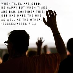 When times are good, be happy; but when times are bad, consider this: God has made the one as well as the other. ~ Ecclesiastes 7:14