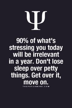 90%of what's stressing you today will be irrelevalnt in a year. Don't lose sleep over petty things.