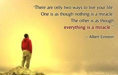 There are only two ways to live your life one is as though nothing is a miracle the other is as though everything is a miracle | Anonymous A...
