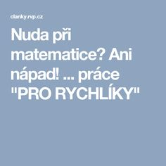 "Nuda při matematice? Ani nápad! ... práce ""PRO RYCHLÍKY"" Math 2, Homeschool, Teaching, Activities, Education, Autism, Projects, Learning, Educational Illustrations"