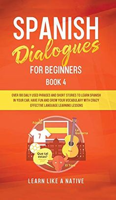 Spanish Dialogues For Beginners Book 4: Over 100 Daily Used Phrases And Short Stories To Learn Spanish In Your Car. Have Fun And Grow Your Vocabulary