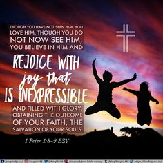 Though you have not seen him, you love him. Though you do not now see him, you believe in him and rejoice with joy that is inexpressible and filled with glory, obtaining the outcome of your faith, the salvation of your souls. 1 Peter 1:8-9 ESV