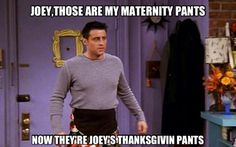 Rachel: Joey, those are my maternity pants. Joey: Now they're Joey's Thanksgiving pants. Friends TV show quotes