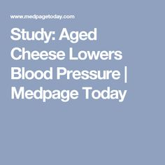 Study: Aged Cheese Lowers Blood Pressure | Medpage Today