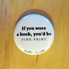 "If You Were A Book, You'd Be Fine Print 1"" Button love this!-- cheesy pick up line for book lovers lol"