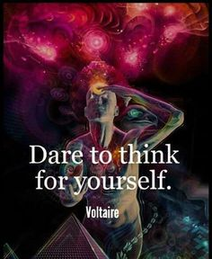 Dare to think for yourself ~Voltaire~