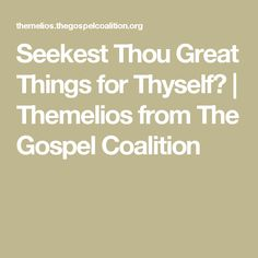 Seekest Thou Great Things for Thyself? | Themelios from The Gospel Coalition