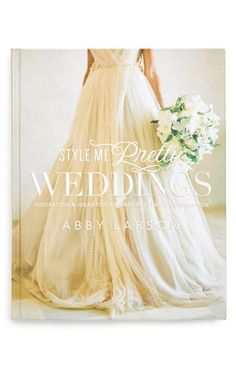 Style Me Pretty Weddings -  the book, 'Inspiration  Ideas for an Unforgettable Celebration' - by Abby Larson
