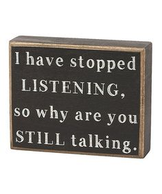 Take a look at this 'Stopped Listening' Box Sign by Collins on #zulily today! type 4 saying quote