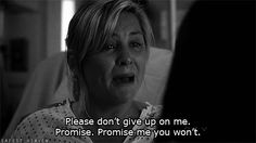 """Please don't give up on me. Promise. Promise me you won't."" Arizona to Callie; Greys Anatomy Quotes"