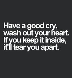 Have a good cry, wash out your heart. If you keep it inside, it'll tear you apart. thedailyquotes.com