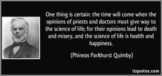 http://brownsbags.com/ One thing is certain: the time will come when the opinions of priests and doctors must give way to the science of life; for their opinions lead to death and misery, and the science of life is health and happiness. (Phineas Parkhurst Quimby) #quotes #quote #quotations #PhineasParkhurstQuimby