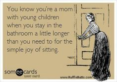 You know you're a mom with young children when you stay in the bathroom a little longer than you need to for the simple joy of sitting.