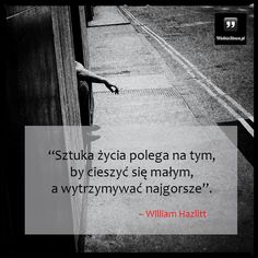 Sztuka życia polega na tym, by... #Hazlitt-William,  #Życie Mommy Quotes, Life Quotes, Robert G, Depression, Wisdom, Thoughts, Humor, Words, Memes